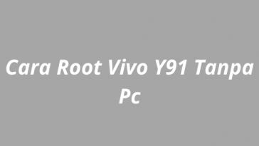 Cara Root Vivo Y91 Tanpa Pc